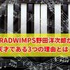RADWIMPS野田洋次郎が天才すぎる!思わずドハマリしてしまうその理由とは?